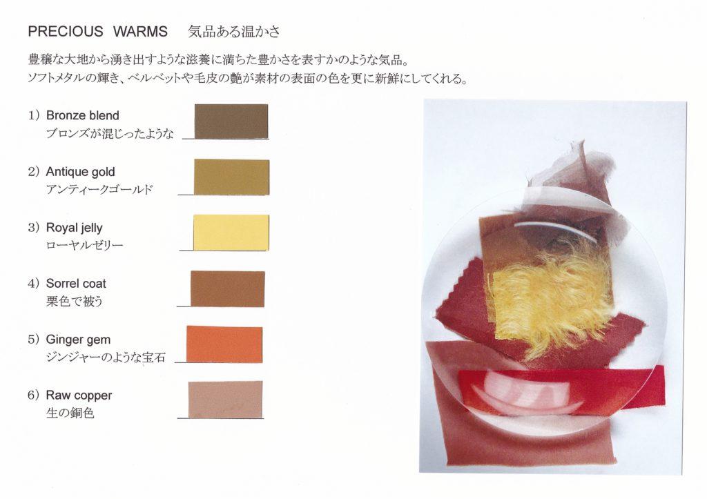 PRECIOUS WARMS 気品ある温かさ 豊穣な大地から湧き出すような滋養に満ちた豊かさを表すかのような気品。 ソフトメタルの輝き、ベルベットや毛皮の艶が素材の表面の色を更に新鮮にしてくれる。 1) Bronze blend ブロンズが混じったような 2) Antique gold アンティークゴールド 3) Royal jelly ローヤルゼリー 4) Sorrel coat 栗色で被う 5) Ginger gem ジンジャーのような宝石 6) Raw copper 生の銅色