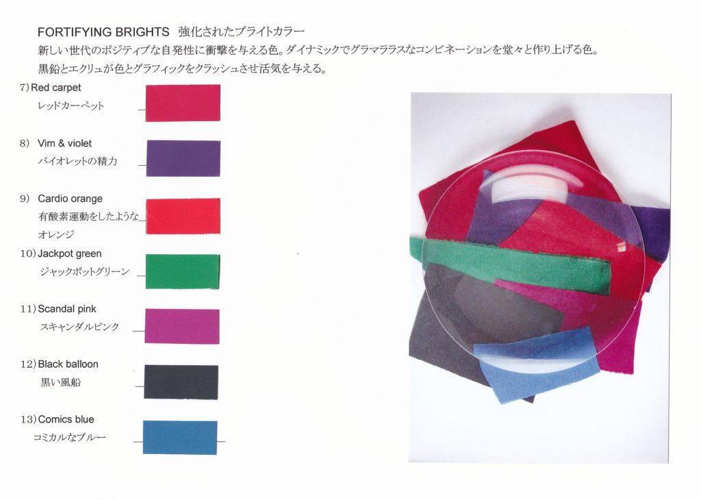 FORTIFYING BRIGHTS 強化されたブライトカラー 新しい世代のポジティブな自発性に衝撃を与える色。ダイナミックでグラマララスなコンビネーションを堂々と作り上げる色。 黒鉛とエクリュが色とグラフィックをクラッシュさせ活気を与える。 7) Red carpet レッドカーペット 8) Vim & violet バイオレットの精力 9) Cardio orange 有酸素運動をしたような」 オレンジ 10) Jackpot green ジャックポットグリーン 11) Scandal pink スキャンダルピンク 12) Black balloon 黒い風船 13) Comics blue コミカルなブルー