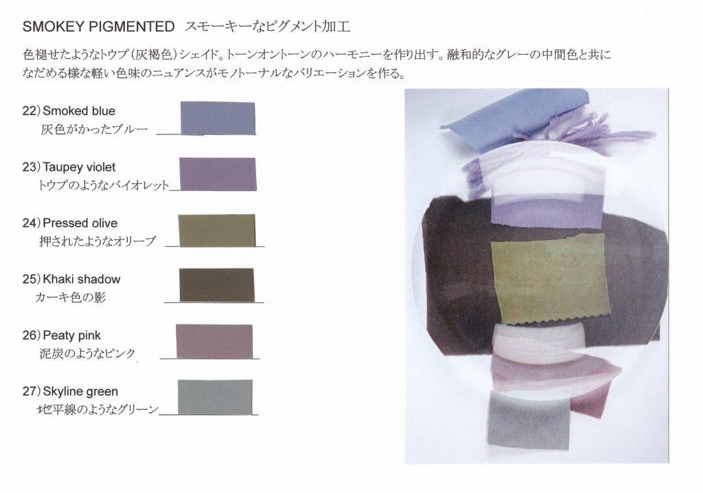 SMOKEY PIGMENTED スモーキーなピグメント加工 色褪せたようなトウプ (灰褐色) シェイド。トーンオントーンのハーモニーを作り出す。融和的なグレーの中間色と共に なだめる様な軽い色味のニュアンスがモノトーナルなバリエーションを作る。 22) Smoked blue 灰色がかったブルー _ 23) Taupey violet トウプのようなバイオレット 24) Pressed olive 押されたようなオリーブ __ 25) Khaki shadow カーキ色の影 26) Peaty pink 泥炭のようなピンク 27) Skyline green 地平線のようなグリーン_